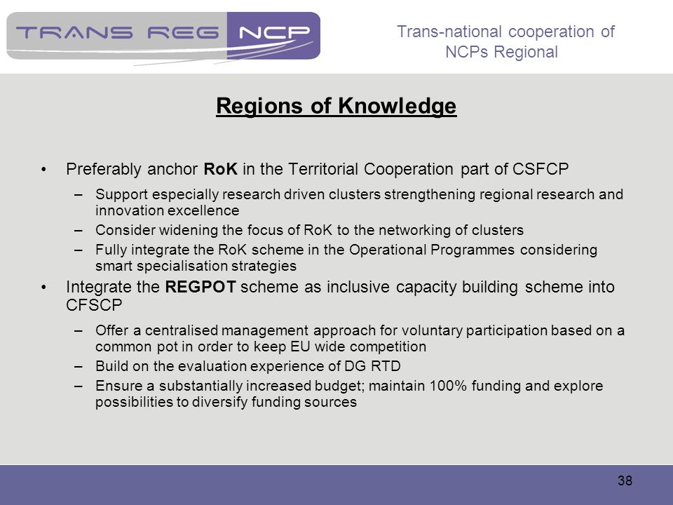 Trans-national cooperation of NCPs Regional 38 Regions of Knowledge Preferably anchor RoK in the Territorial Cooperation part of CSFCP –Support especi