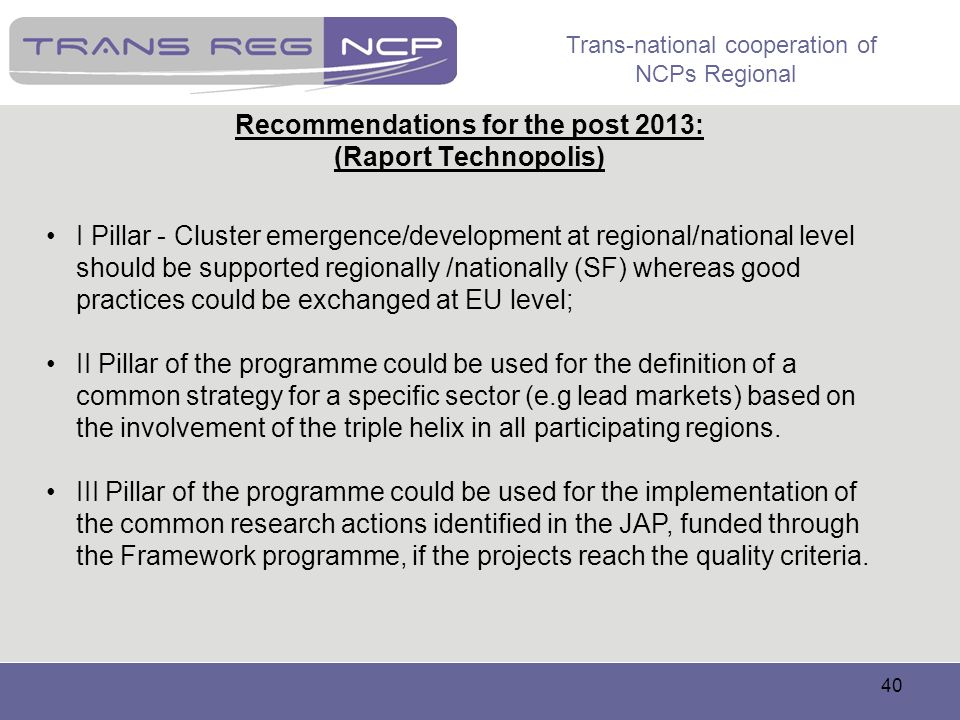 Trans-national cooperation of NCPs Regional 40 Recommendations for the post 2013: (Raport Technopolis) I Pillar - Cluster emergence/development at reg