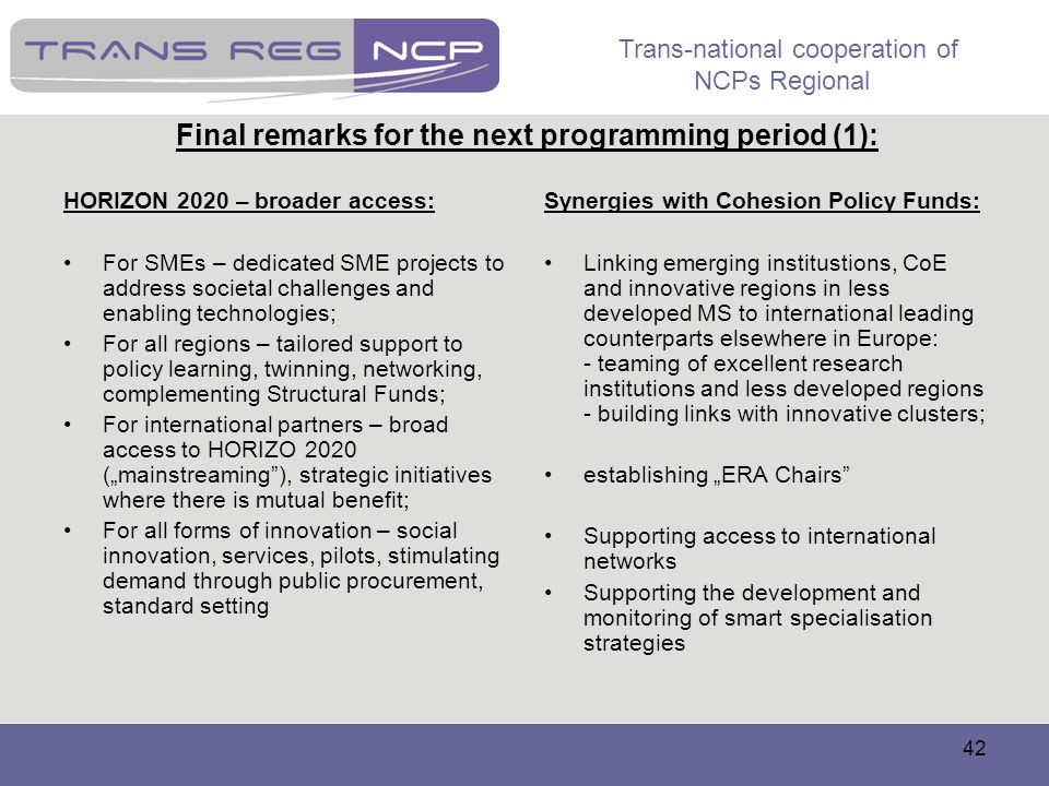 Trans-national cooperation of NCPs Regional 42 Final remarks for the next programming period (1): HORIZON 2020 – broader access: For SMEs – dedicated