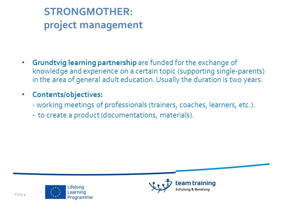 Folie 2 STRONGMOTHER: project management Grundtvig learning partnership are funded for the exchange of knowledge and experience on a certain topic (supporting single-parents) in the area of general adult education.