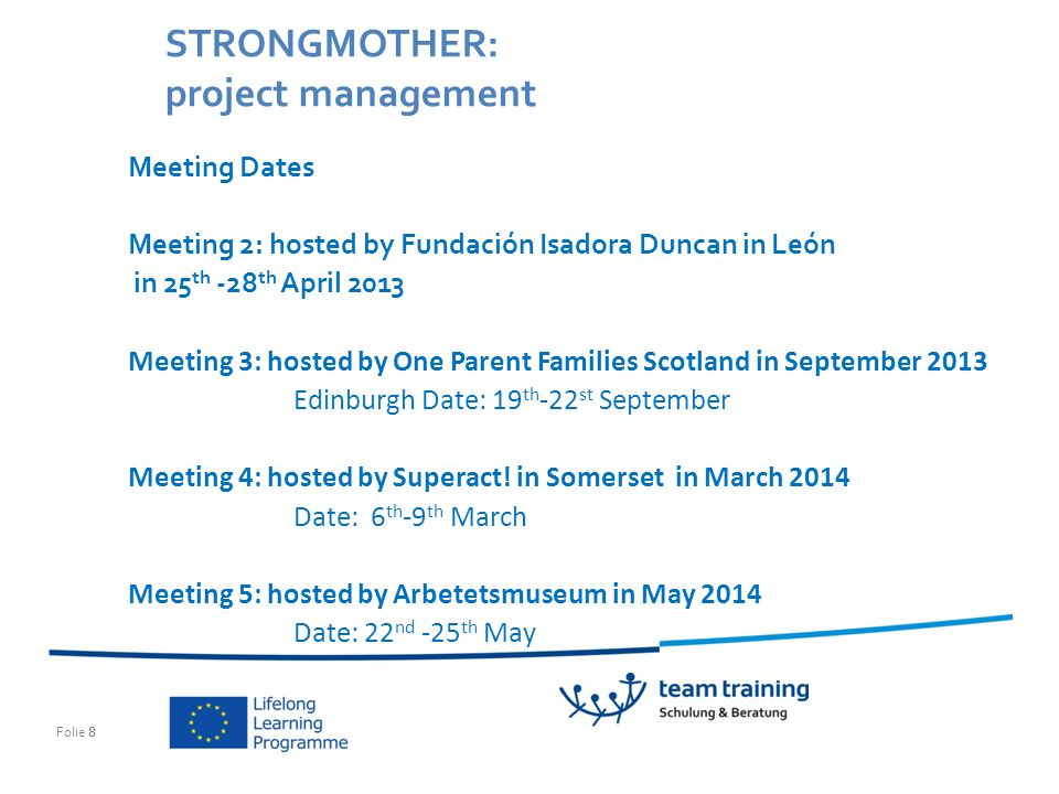 Folie 8 STRONGMOTHER: project management Meeting Dates Meeting 2: hosted by Fundación Isadora Duncan in León in 25 th -28 th April 2013 Meeting 3: hosted by One Parent Families Scotland in September 2013 Edinburgh Date: 19 th -22 st September Meeting 4: hosted by Superact.