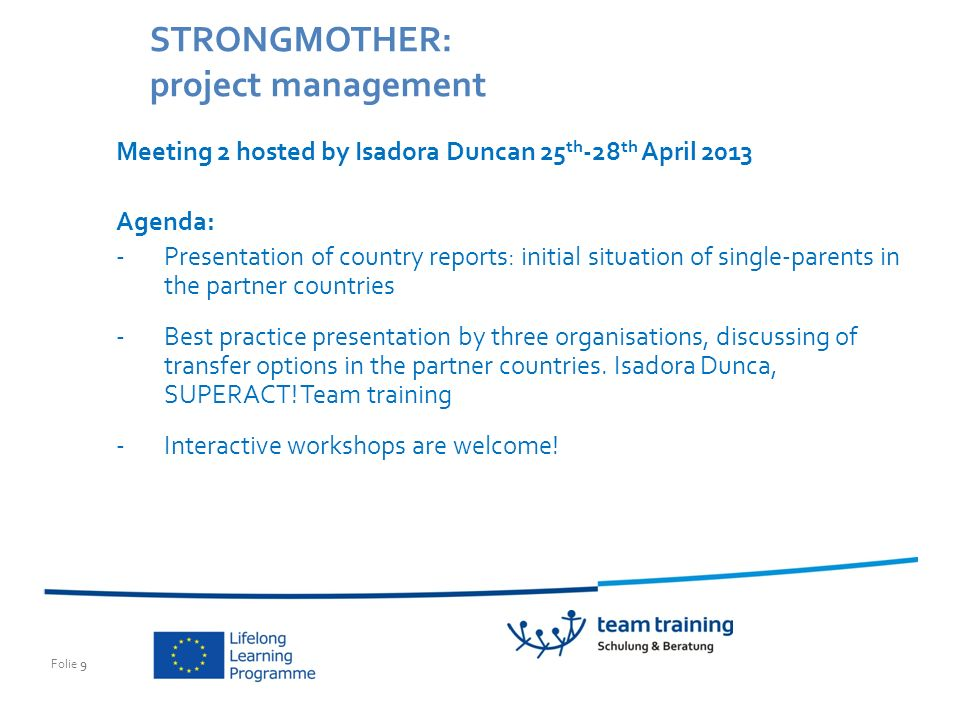 Folie 9 STRONGMOTHER: project management Meeting 2 hosted by Isadora Duncan 25 th -28 th April 2013 Agenda: -Presentation of country reports: initial situation of single-parents in the partner countries -Best practice presentation by three organisations, discussing of transfer options in the partner countries.