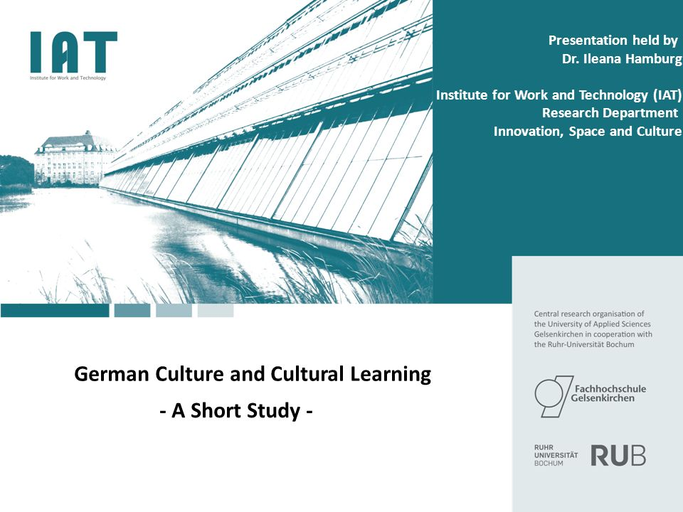 German Culture and Cultural Learning - A Short Study - Presentation held by Dr. Ileana Hamburg Institute for Work and Technology (IAT) Research Depart