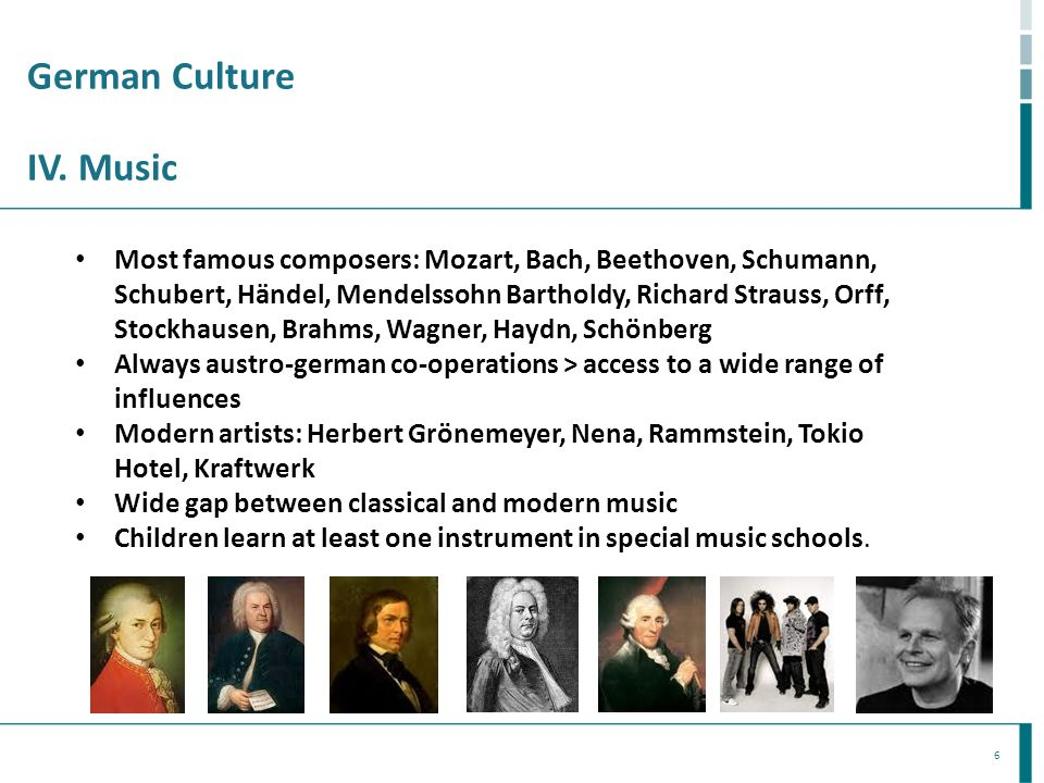 6 German Culture IV. Music Most famous composers: Mozart, Bach, Beethoven, Schumann, Schubert, Händel, Mendelssohn Bartholdy, Richard Strauss, Orff, S