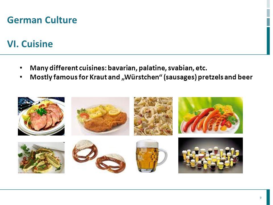 9 German Culture VI. Cuisine Many different cuisines: bavarian, palatine, svabian, etc. Mostly famous for Kraut and Würstchen (sausages) pretzels and