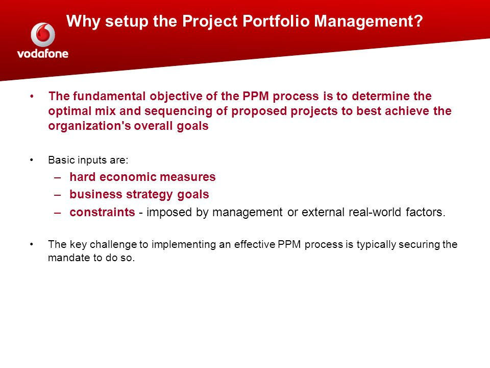 The fundamental objective of the PPM process is to determine the optimal mix and sequencing of proposed projects to best achieve the organization's ov