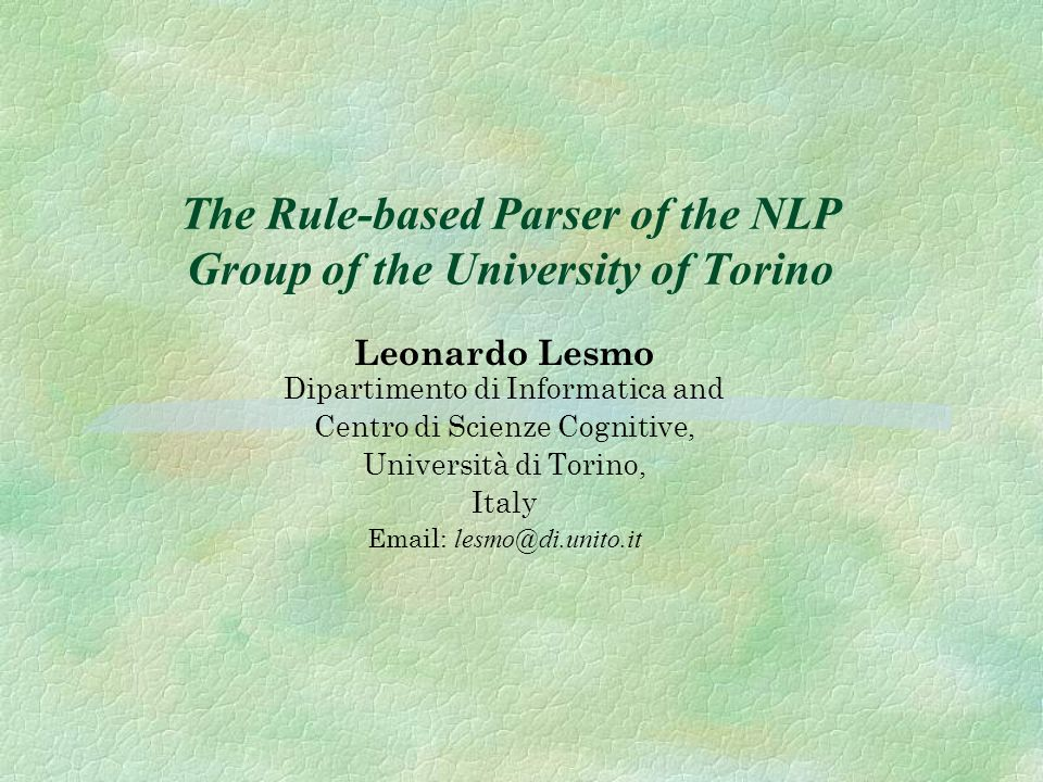 The Rule-based Parser of the NLP Group of the University of Torino Leonardo Lesmo Dipartimento di Informatica and Centro di Scienze Cognitive, Università di Torino, Italy Email: lesmo@di.unito.it