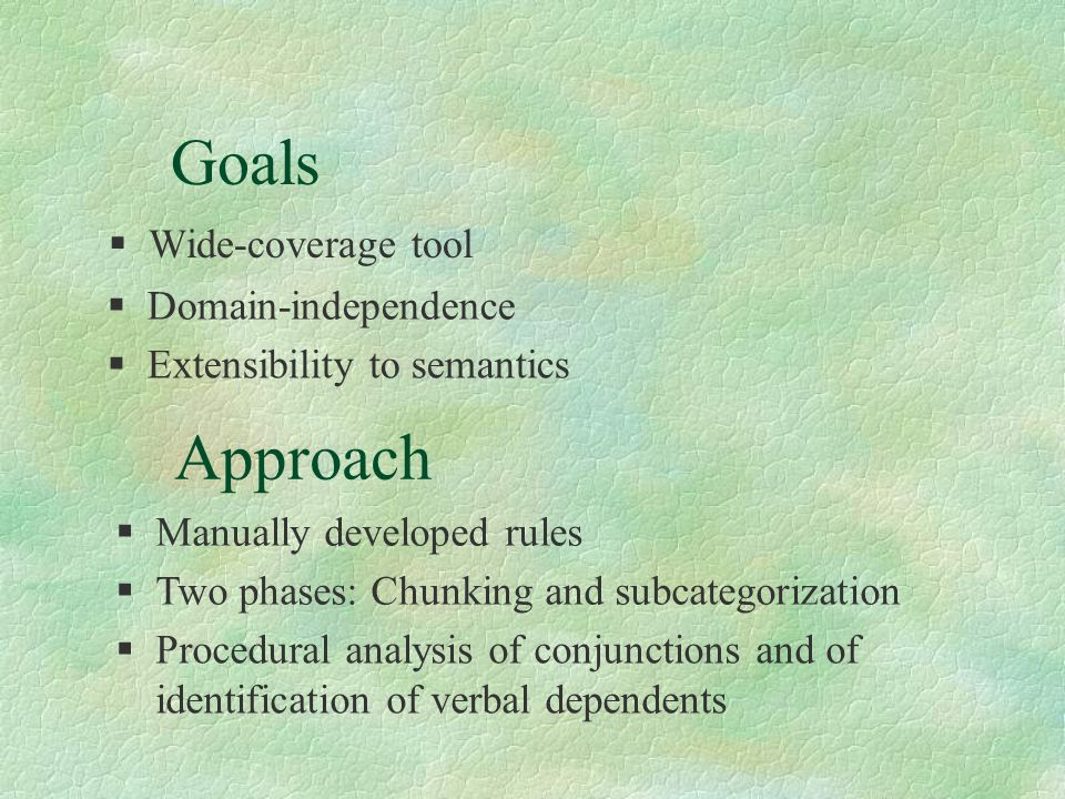 Goals §Wide-coverage tool §Domain-independence Approach §Manually developed rules §Two phases: Chunking and subcategorization §Extensibility to semantics §Procedural analysis of conjunctions and of identification of verbal dependents