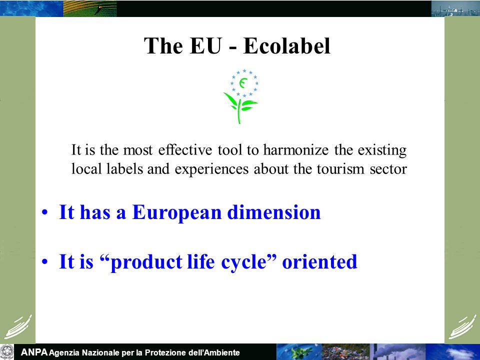 ANPA Agenzia Nazionale per la Protezione dellAmbiente The EU - Ecolabel It has a European dimension It is product life cycle oriented It is the most effective tool to harmonize the existing local labels and experiences about the tourism sector