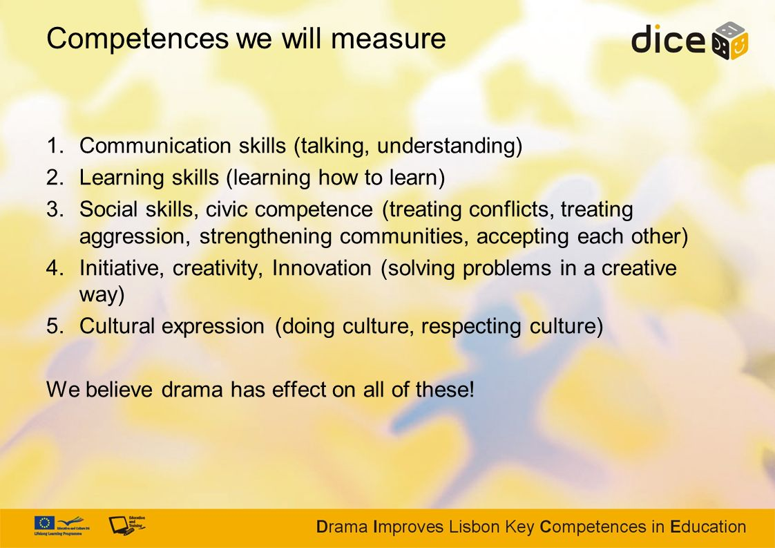 Competences we will measure 1.Communication skills (talking, understanding) 2.Learning skills (learning how to learn) 3.Social skills, civic competenc