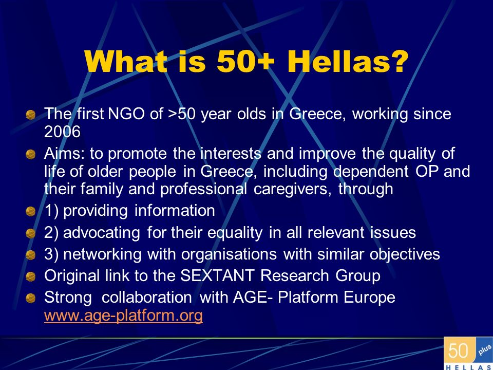 What is 50+ Hellas? The first NGO of >50 year olds in Greece, working since 2006 Aims: to promote the interests and improve the quality of life of old
