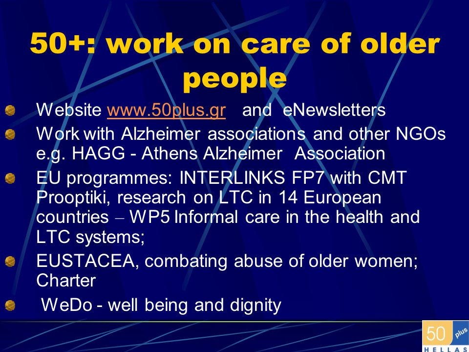 50+: work on care of older people Website www.50plus.gr and eNewsletterswww.50plus.gr Work with Alzheimer associations and other NGOs e.g. HAGG - Athe