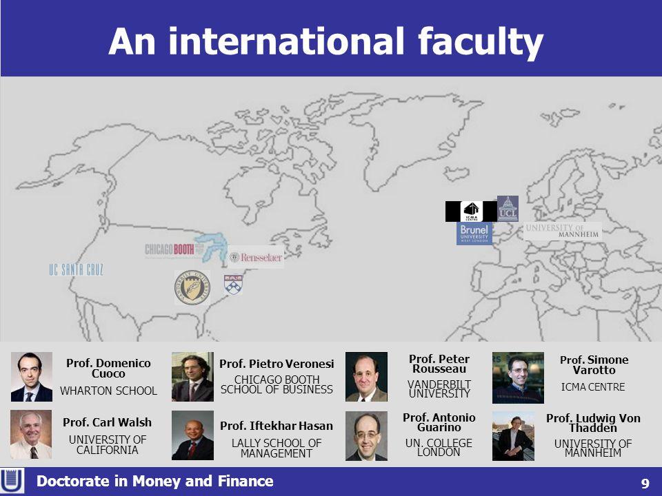 An international faculty Doctorate in Money and Finance 9 Prof. Domenico Cuoco WHARTON SCHOOL Prof. Carl Walsh UNIVERSITY OF CALIFORNIA Prof. Ludwig V