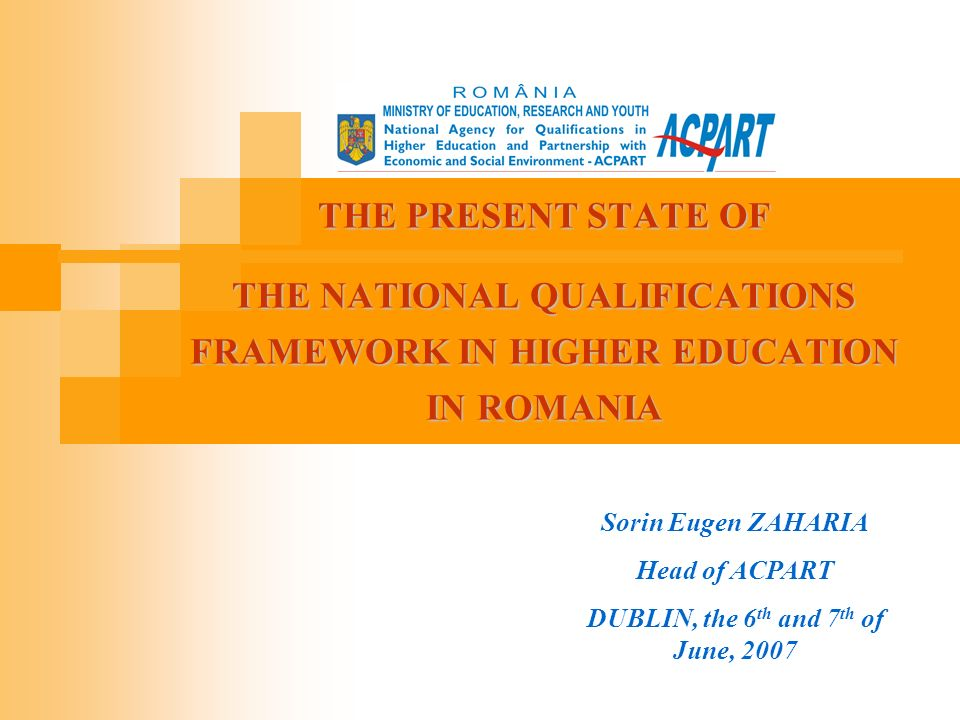 THE PRESENT STATE OF THE NATIONAL QUALIFICATIONS FRAMEWORK IN HIGHER EDUCATION IN ROMANIA Sorin Eugen ZAHARIA Head of ACPART DUBLIN, the 6 th and 7 th