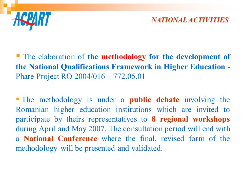 The methodology comprises: the structure of the NQFHE including the definition of the key concepts; the grids for defining the higher education professional qualifications; the set of indications for filling in the grids; the procedures an institution has to respect in order to be given the right of certifying a qualification (the dossier for the validation of a qualification); the National Register of Qualifications in Higher Education.