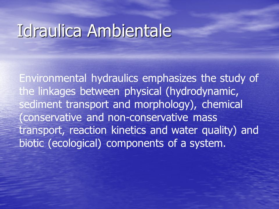 Idraulica Ambientale Environmental hydraulics emphasizes the study of the linkages between physical (hydrodynamic, sediment transport and morphology), chemical (conservative and non-conservative mass transport, reaction kinetics and water quality) and biotic (ecological) components of a system.