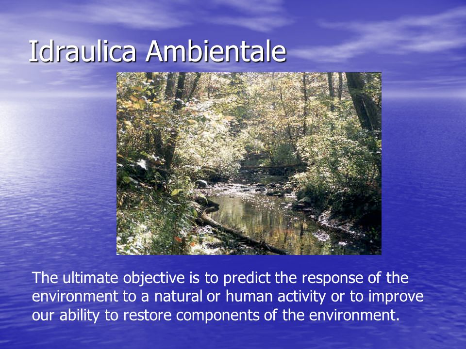 Idraulica Ambientale The ultimate objective is to predict the response of the environment to a natural or human activity or to improve our ability to restore components of the environment.