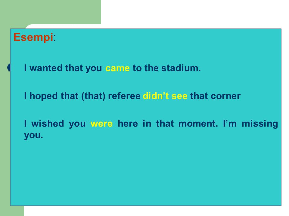 Esempi: I wanted that you came to the stadium. I hoped that (that) referee didnt see that corner I wished you were here in that moment. Im missing you