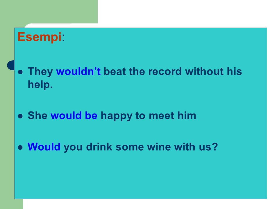 Esempi: They wouldnt beat the record without his help. She would be happy to meet him Would you drink some wine with us?
