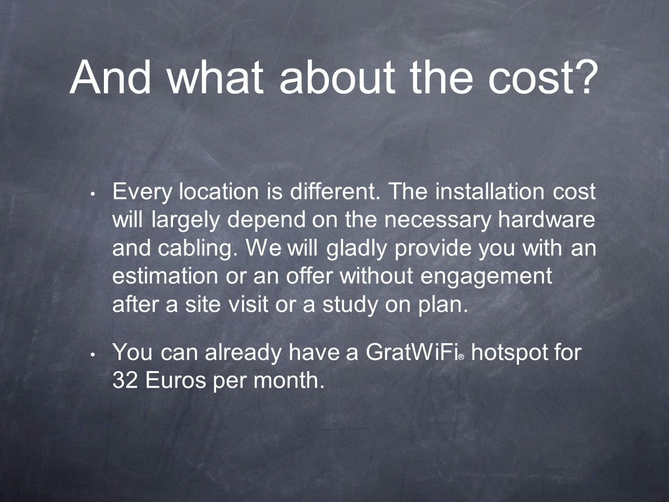 And what about the cost? Every location is different. The installation cost will largely depend on the necessary hardware and cabling. We will gladly