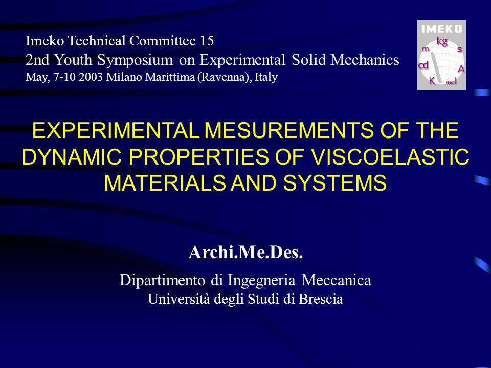 EXPERIMENTAL MESUREMENTS OF THE DYNAMIC PROPERTIES OF VISCOELASTIC MATERIALS AND SYSTEMS Imeko Technical Committee 15 2nd Youth Symposium on Experimental Solid Mechanics May, 7-10 2003 Milano Marittima (Ravenna), Italy Archi.Me.Des.