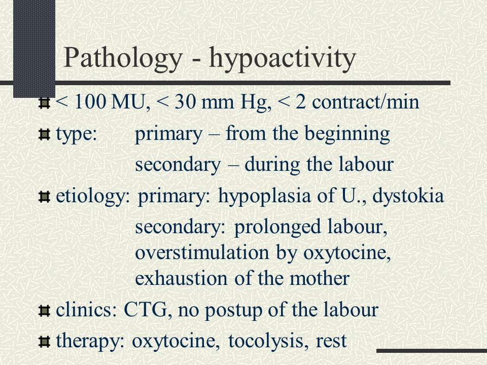 Pathology - hypoactivity < 100 MU, < 30 mm Hg, < 2 contract/min type: primary – from the beginning secondary – during the labour etiology: primary: hy
