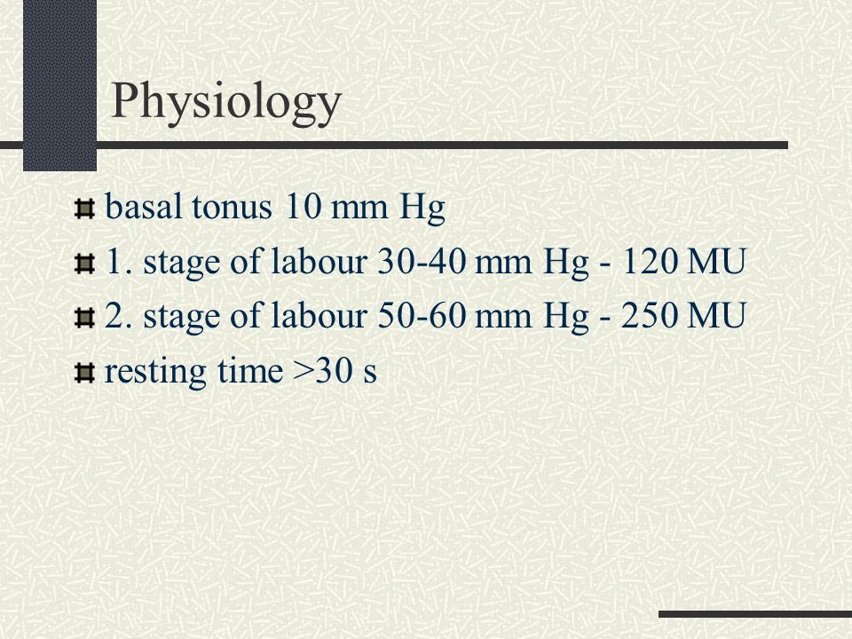 Physiology basal tonus 10 mm Hg 1. stage of labour 30-40 mm Hg - 120 MU 2. stage of labour 50-60 mm Hg - 250 MU resting time >30 s