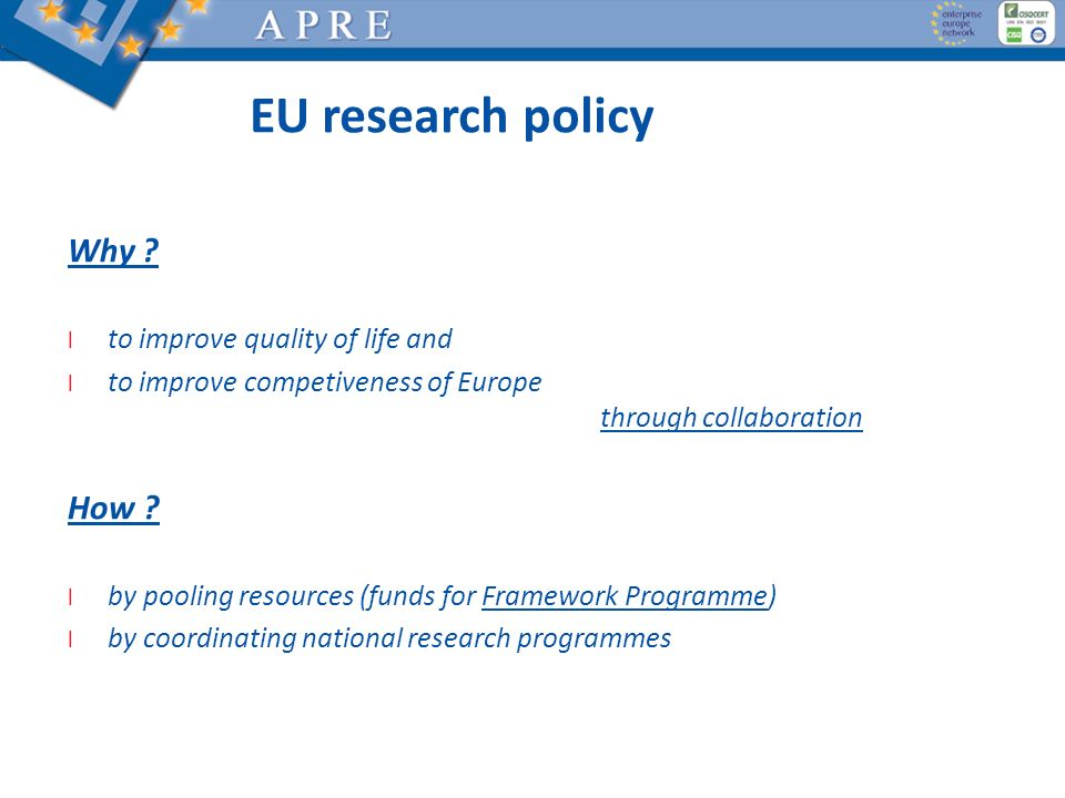 EU research policy Why ? l to improve quality of life and l to improve competiveness of Europe through collaboration How ? l by pooling resources (fun