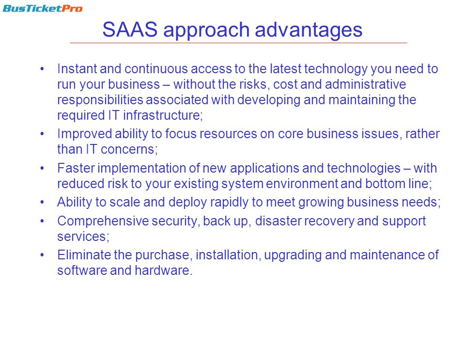 SAAS approach advantages Instant and continuous access to the latest technology you need to run your business – without the risks, cost and administra