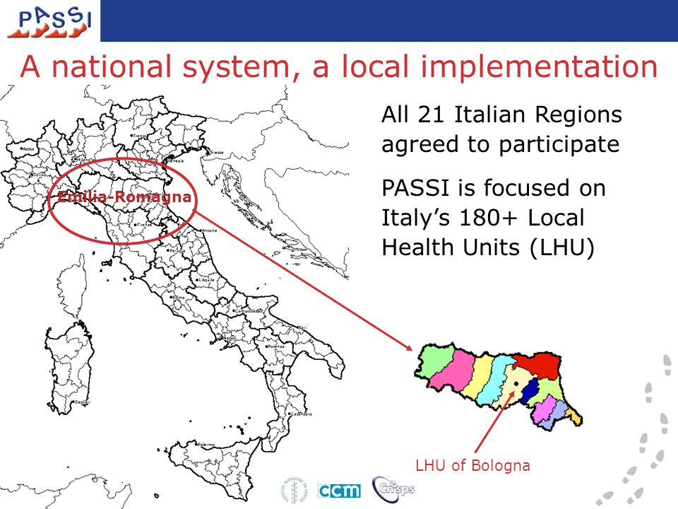All 21 Italian Regions agreed to participate A national system, a local implementation Emilia-Romagna PASSI is focused on Italys 180+ Local Health Uni