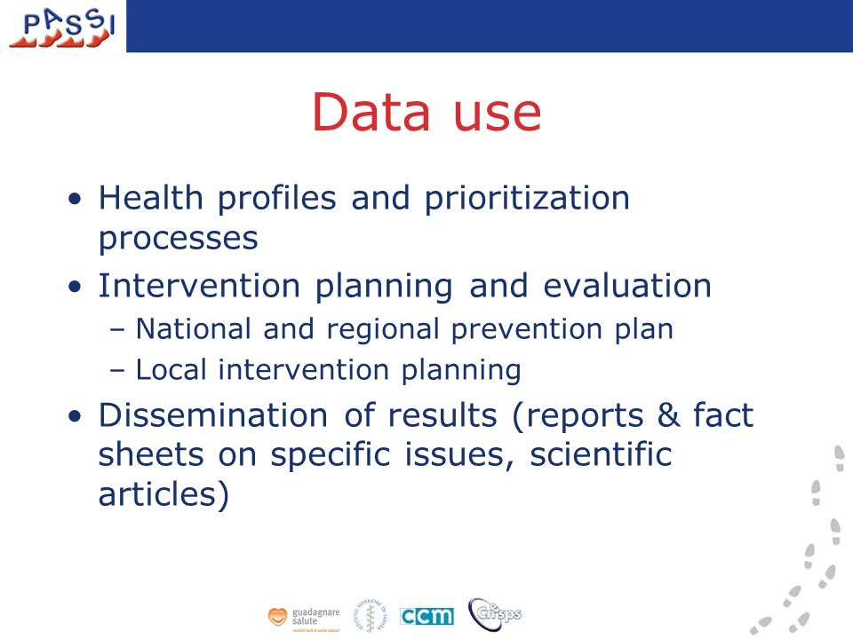 Data use Health profiles and prioritization processes Intervention planning and evaluation –National and regional prevention plan –Local intervention planning Dissemination of results (reports & fact sheets on specific issues, scientific articles)