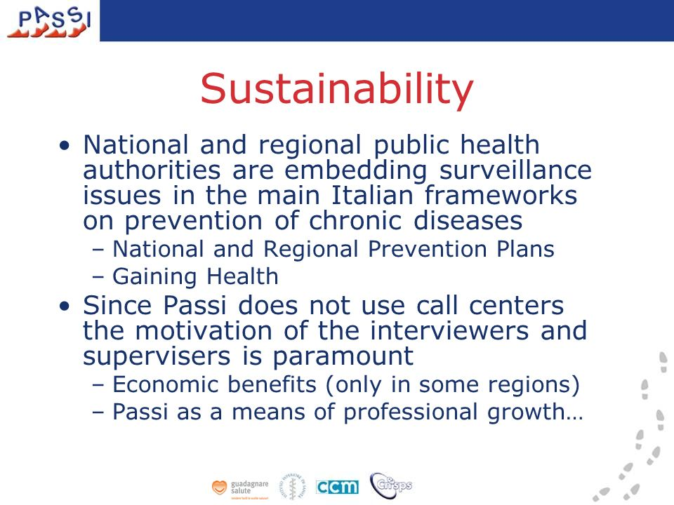 Sustainability National and regional public health authorities are embedding surveillance issues in the main Italian frameworks on prevention of chronic diseases –National and Regional Prevention Plans –Gaining Health Since Passi does not use call centers the motivation of the interviewers and supervisers is paramount –Economic benefits (only in some regions) –Passi as a means of professional growth…