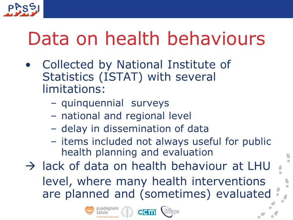 Data on health behaviours Collected by National Institute of Statistics (ISTAT) with several limitations: –quinquennial surveys –national and regional level –delay in dissemination of data –items included not always useful for public health planning and evaluation lack of data on health behaviour at LHU level, where many health interventions are planned and (sometimes) evaluated