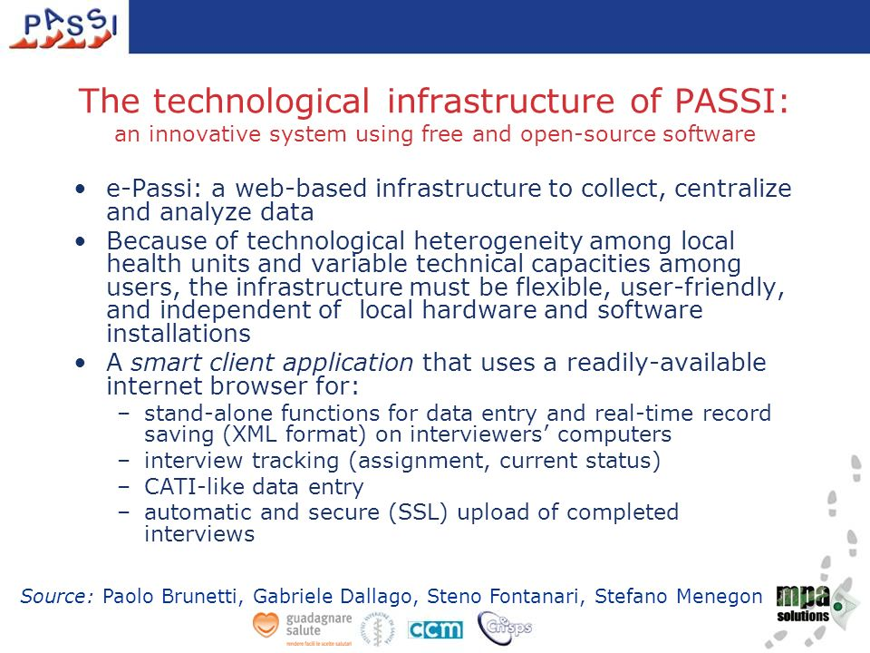 The technological infrastructure of PASSI: an innovative system using free and open-source software e-Passi: a web-based infrastructure to collect, centralize and analyze data Because of technological heterogeneity among local health units and variable technical capacities among users, the infrastructure must be flexible, user-friendly, and independent of local hardware and software installations A smart client application that uses a readily-available internet browser for: –stand-alone functions for data entry and real-time record saving (XML format) on interviewers computers –interview tracking (assignment, current status) –CATI-like data entry –automatic and secure (SSL) upload of completed interviews Source: Paolo Brunetti, Gabriele Dallago, Steno Fontanari, Stefano Menegon