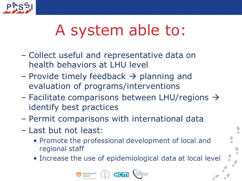 A system able to: –Collect useful and representative data on health behaviors at LHU level –Provide timely feedback planning and evaluation of programs/interventions –Facilitate comparisons between LHU/regions identify best practices –Permit comparisons with international data –Last but not least: Promote the professional development of local and regional staff Increase the use of epidemiological data at local level
