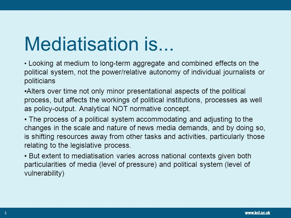 3 Mediatisation is... Looking at medium to long-term aggregate and combined effects on the political system, not the power/relative autonomy of indivi
