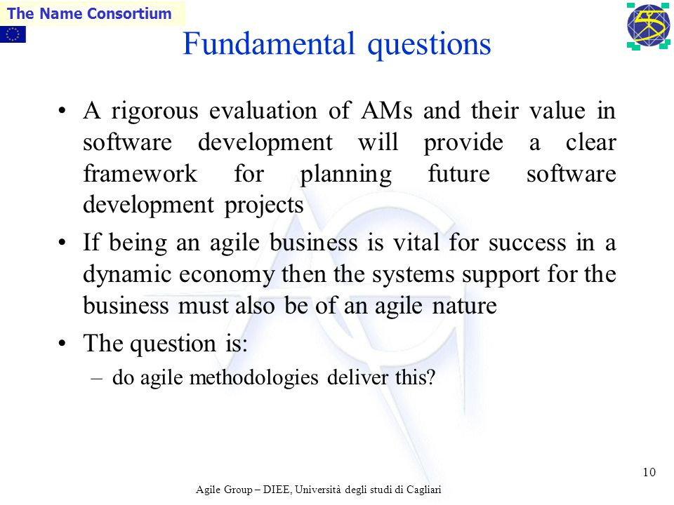 Agile Group – DIEE, Università degli studi di Cagliari The Name Consortium 9 Issues raised by AMs This radical departure from the large, design-led, and often bure-aucratic, approaches to software engineering raises questions about –feasibility, effectiveness, success, relevance and cost.