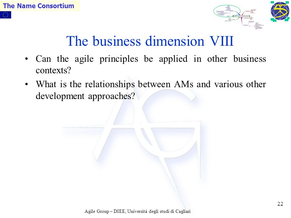 Agile Group – DIEE, Università degli studi di Cagliari The Name Consortium 21 The business dimension VII Are there ways to perform some sort of Agile Business Process Modelling for businesses.