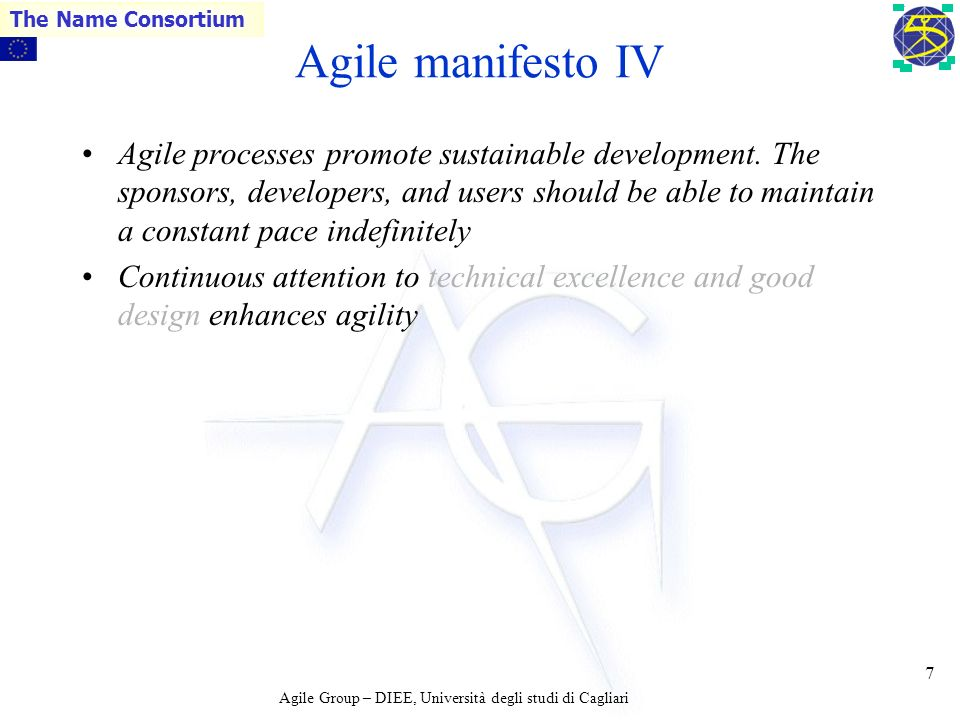 Agile Group – DIEE, Università degli studi di Cagliari The Name Consortium 6 Agile manifesto III The most efficient and effective method of conveying information to and within a development team is face-to- face conversation Working software is the primary measure of progress