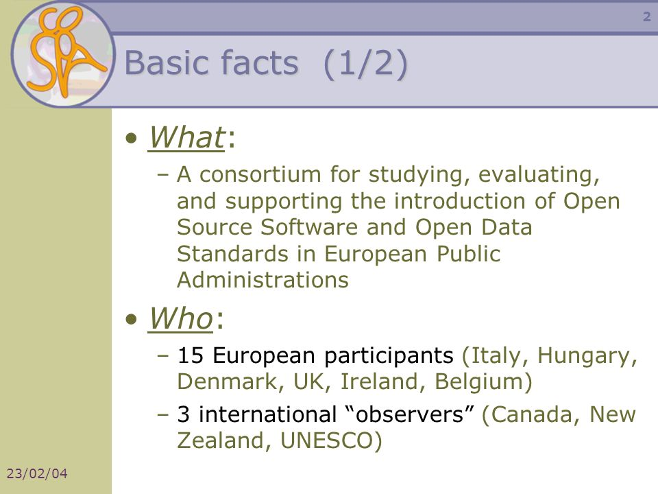 23/02/04 2 Basic facts (1/2) What: –A consortium for studying, evaluating, and supporting the introduction of Open Source Software and Open Data Standards in European Public Administrations Who: –15 European participants (Italy, Hungary, Denmark, UK, Ireland, Belgium) –3 international observers (Canada, New Zealand, UNESCO)