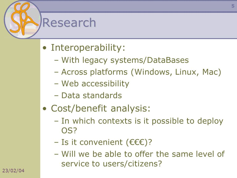 23/02/04 5 Research Interoperability: –With legacy systems/DataBases –Across platforms (Windows, Linux, Mac) –Web accessibility –Data standards Cost/benefit analysis: –In which contexts is it possible to deploy OS.