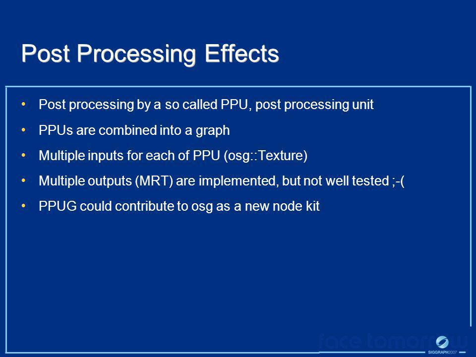 Post Processing Effects Post processing by a so called PPU, post processing unit PPUs are combined into a graph Multiple inputs for each of PPU (osg::
