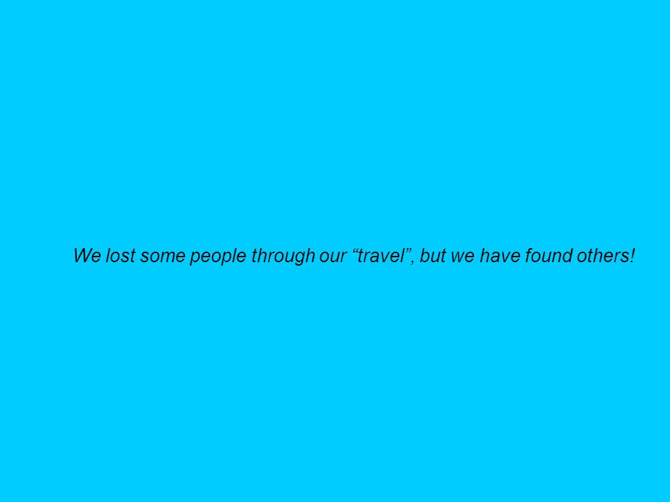 We lost some people through our travel, but we have found others!