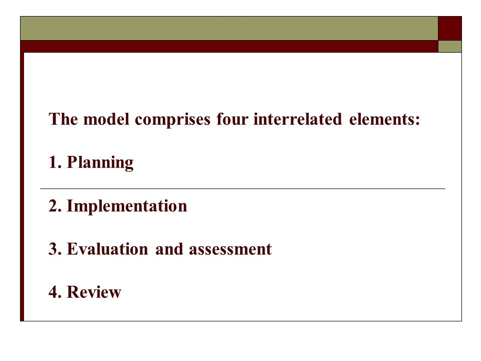 The model comprises four interrelated elements: 1.Planning 2. Implementation 3. Evaluation and assessment 4. Review