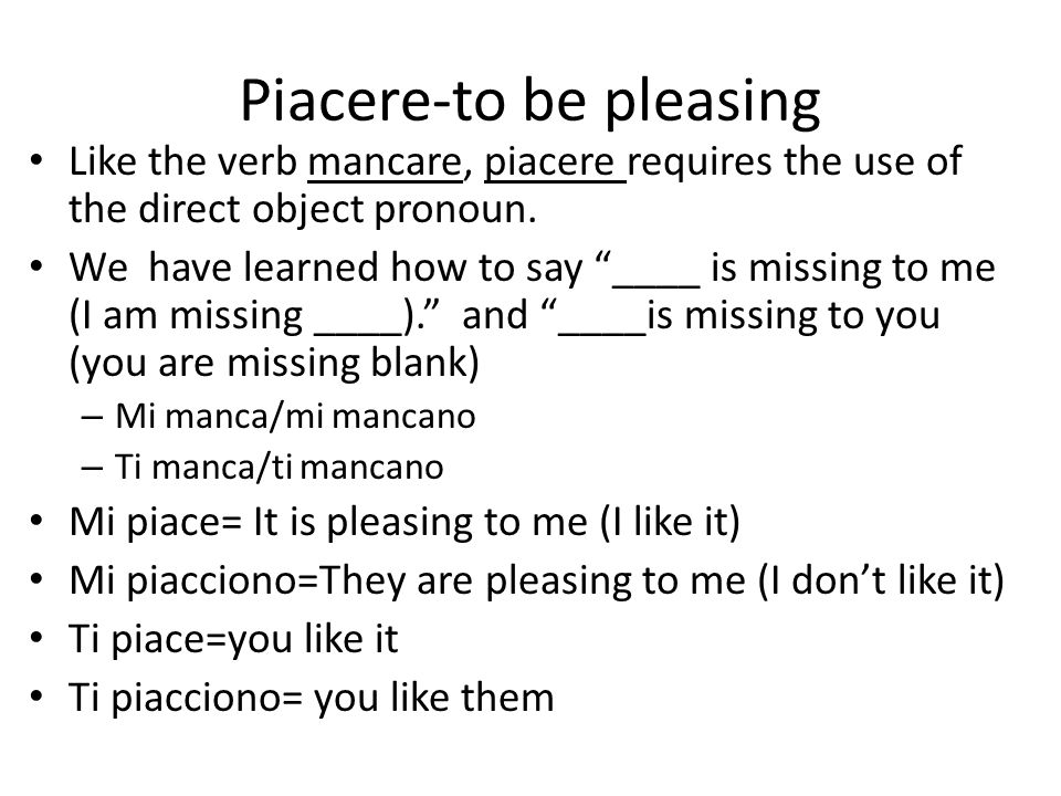 Piacere-to be pleasing Like the verb mancare, piacere requires the use of the direct object pronoun. We have learned how to say ____ is missing to me