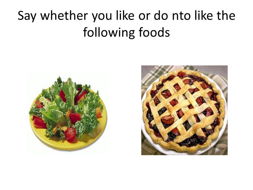 Say whether you like or do nto like the following foods