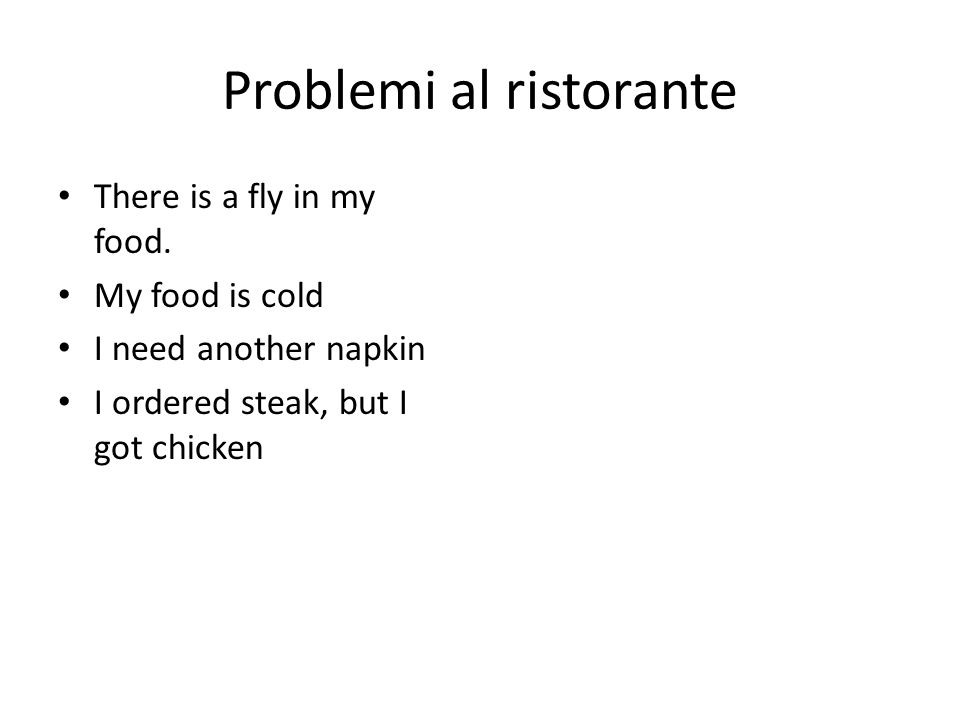 Problemi al ristorante There is a fly in my food. My food is cold I need another napkin I ordered steak, but I got chicken