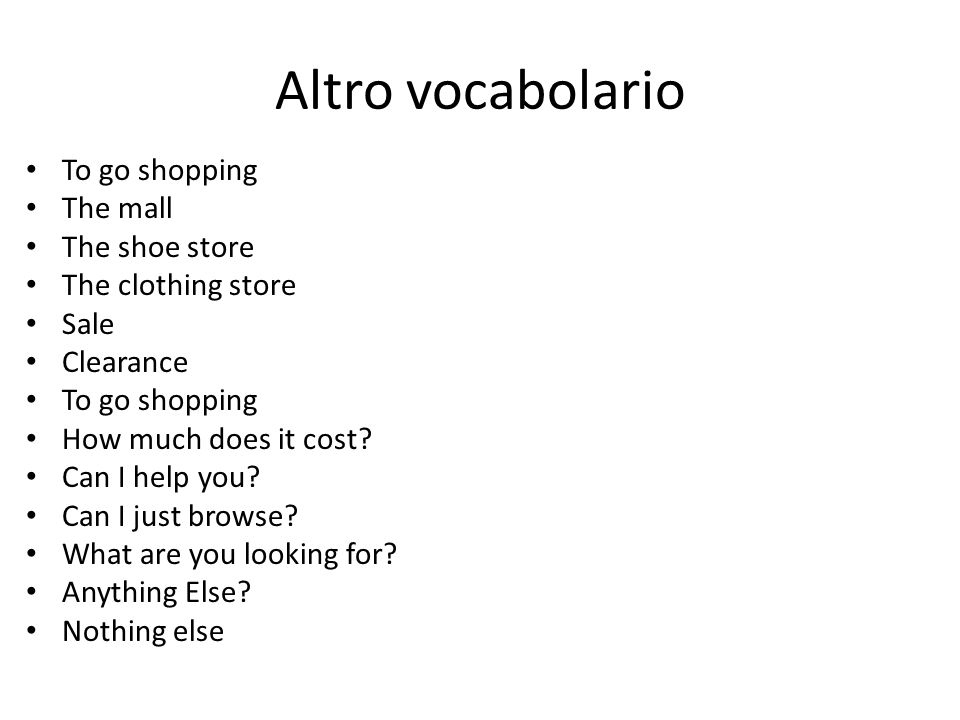 Altro vocabolario To go shopping The mall The shoe store The clothing store Sale Clearance To go shopping How much does it cost? Can I help you? Can I