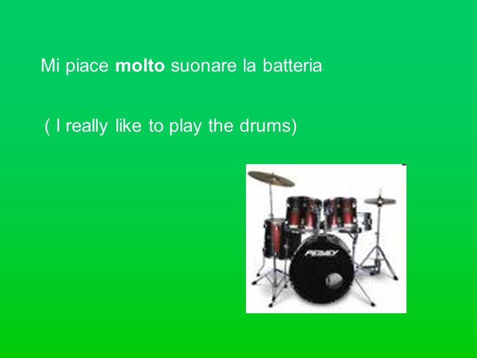 Mi piace molto suonare la batteria ( I really like to play the drums)