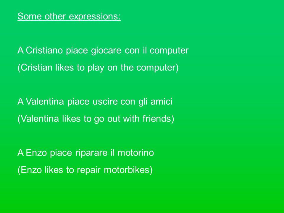 Some other expressions: A Cristiano piace giocare con il computer (Cristian likes to play on the computer) A Valentina piace uscire con gli amici (Val